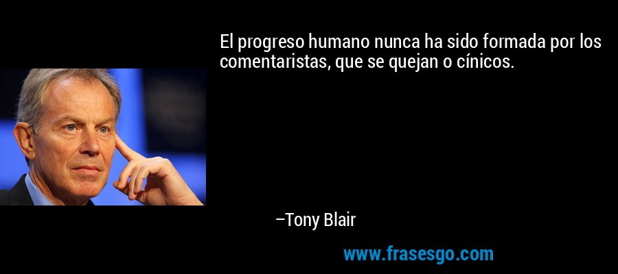 El progreso humano nunca ha sido formada por los comentaristas, que se quejan o cínicos. – Tony Blair
