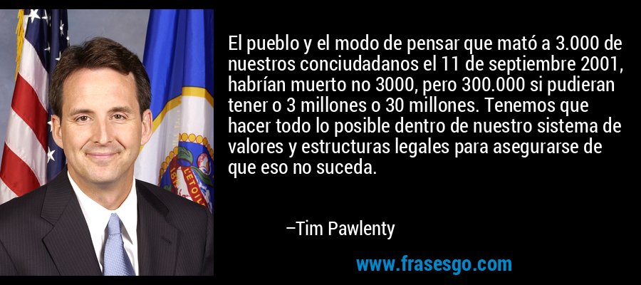 El pueblo y el modo de pensar que mató a 3.000 de nuestros conciudadanos el 11 de septiembre 2001, habrían muerto no 3000, pero 300.000 si pudieran tener o 3 millones o 30 millones. Tenemos que hacer todo lo posible dentro de nuestro sistema de valores y estructuras legales para asegurarse de que eso no suceda. – Tim Pawlenty