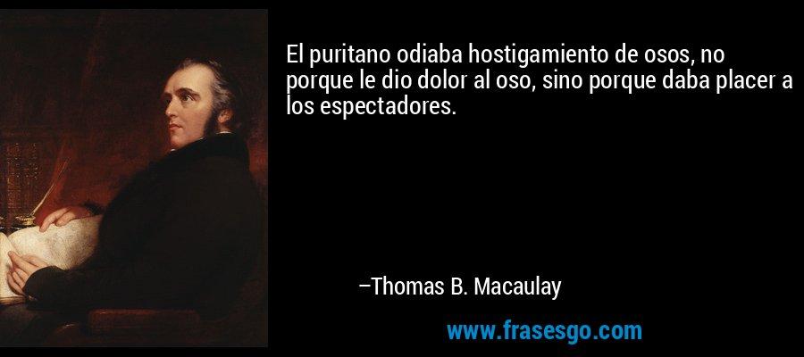 El puritano odiaba hostigamiento de osos, no porque le dio dolor al oso, sino porque daba placer a los espectadores. – Thomas B. Macaulay