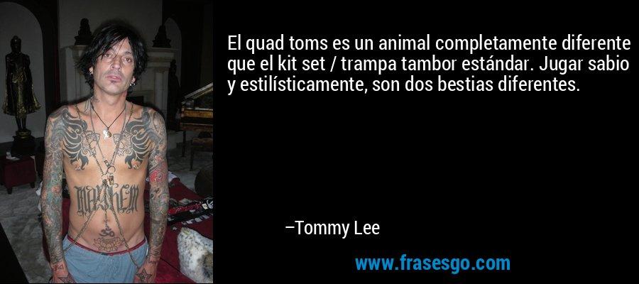 El quad toms es un animal completamente diferente que el kit set / trampa tambor estándar. Jugar sabio y estilísticamente, son dos bestias diferentes. – Tommy Lee