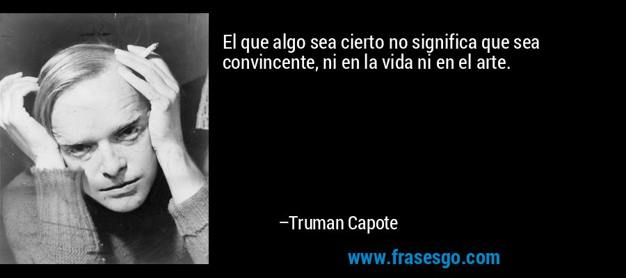 El que algo sea cierto no significa que sea convincente, ni en la vida ni en el arte. – Truman Capote