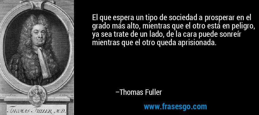 El que espera un tipo de sociedad a prosperar en el grado más alto, mientras que el otro está en peligro, ya sea trate de un lado, de la cara puede sonreír mientras que el otro queda aprisionada. – Thomas Fuller