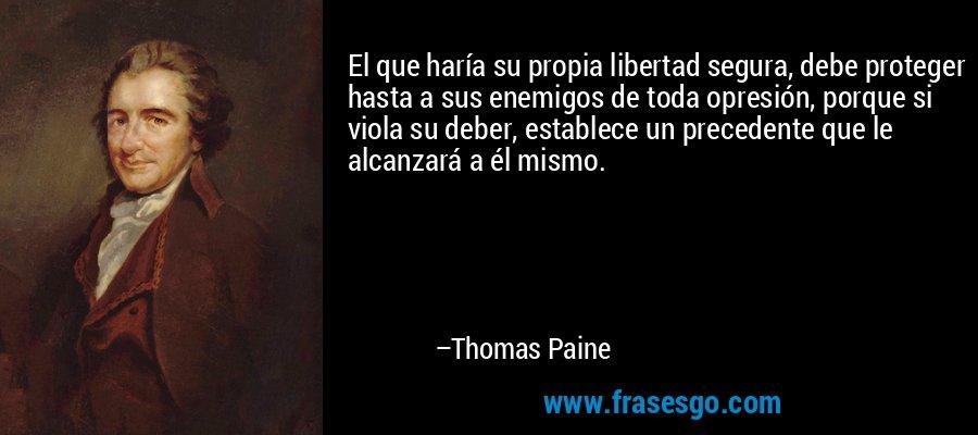 El que haría su propia libertad segura, debe proteger hasta a sus enemigos de toda opresión, porque si viola su deber, establece un precedente que le alcanzará a él mismo. – Thomas Paine