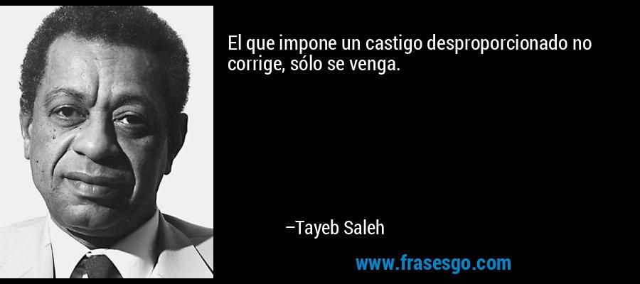 El que impone un castigo desproporcionado no corrige, sólo se venga. – Tayeb Saleh