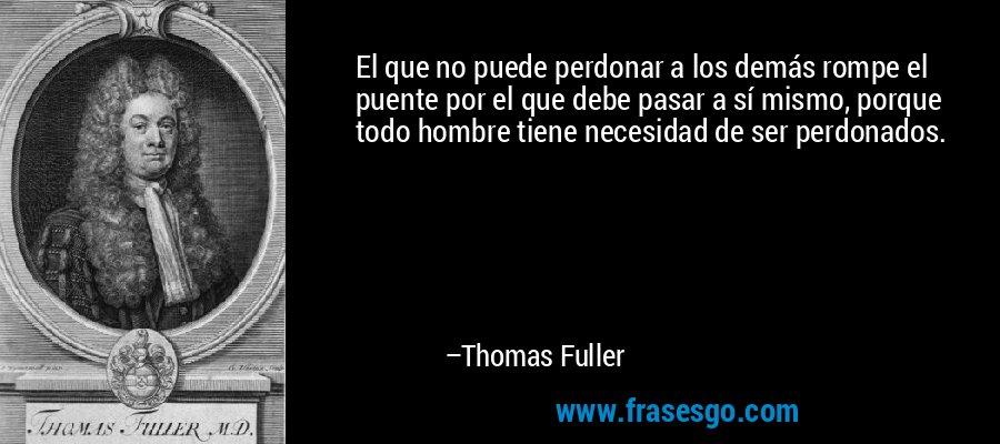 El que no puede perdonar a los demás rompe el puente por el que debe pasar a sí mismo, porque todo hombre tiene necesidad de ser perdonados. – Thomas Fuller