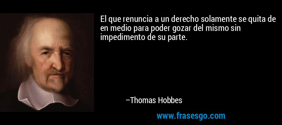 El que renuncia a un derecho solamente se quita de en medio para poder gozar del mismo sin impedimento de su parte. – Thomas Hobbes