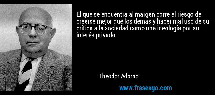 El que se encuentra al margen corre el riesgo de creerse mejor que los demás y hacer mal uso de su crítica a la sociedad como una ideología por su interés privado. – Theodor Adorno
