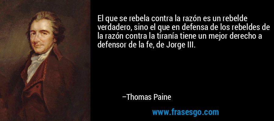 El que se rebela contra la razón es un rebelde verdadero, sino el que en defensa de los rebeldes de la razón contra la tiranía tiene un mejor derecho a defensor de la fe, de Jorge III. – Thomas Paine
