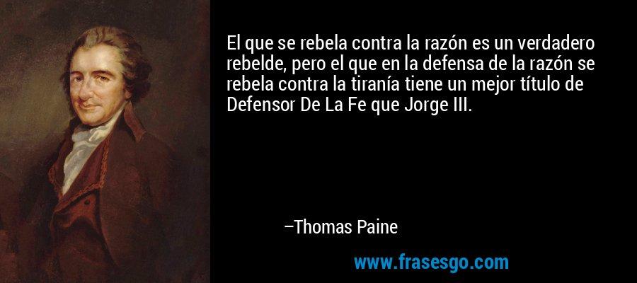 El que se rebela contra la razón es un verdadero rebelde, pero el que en la defensa de la razón se rebela contra la tiranía tiene un mejor título de Defensor De La Fe que Jorge III. – Thomas Paine