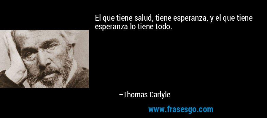 El que tiene salud, tiene esperanza, y el que tiene esperanza lo tiene todo. – Thomas Carlyle