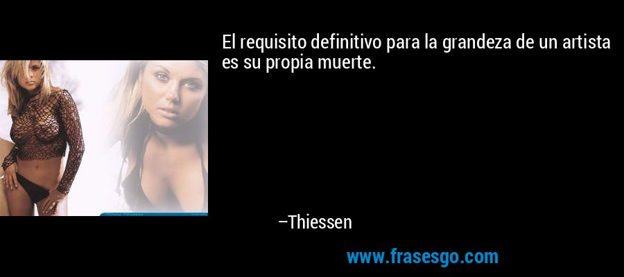 El requisito definitivo para la grandeza de un artista es su propia muerte. – Thiessen