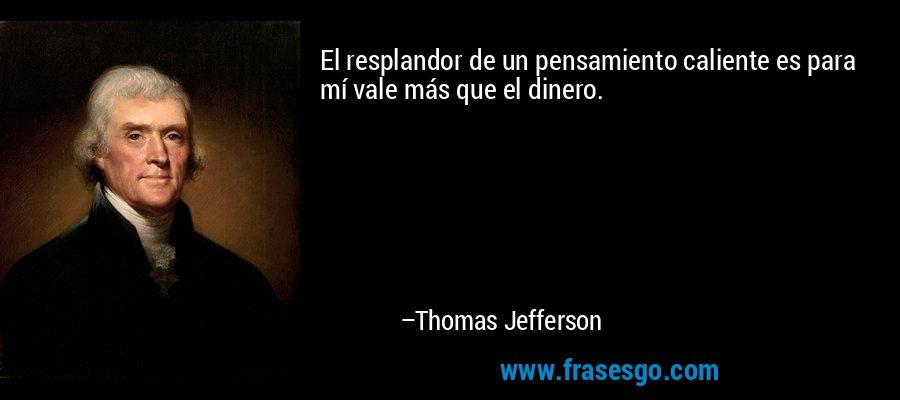 El resplandor de un pensamiento caliente es para mí vale más que el dinero. – Thomas Jefferson