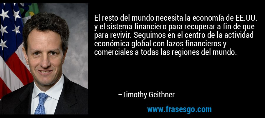 El resto del mundo necesita la economía de EE.UU. y el sistema financiero para recuperar a fin de que para revivir. Seguimos en el centro de la actividad económica global con lazos financieros y comerciales a todas las regiones del mundo. – Timothy Geithner