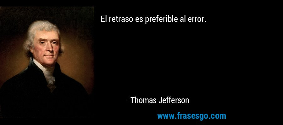 El retraso es preferible al error. – Thomas Jefferson