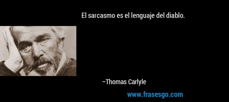 El sarcasmo es el lenguaje del diablo. – Thomas Carlyle