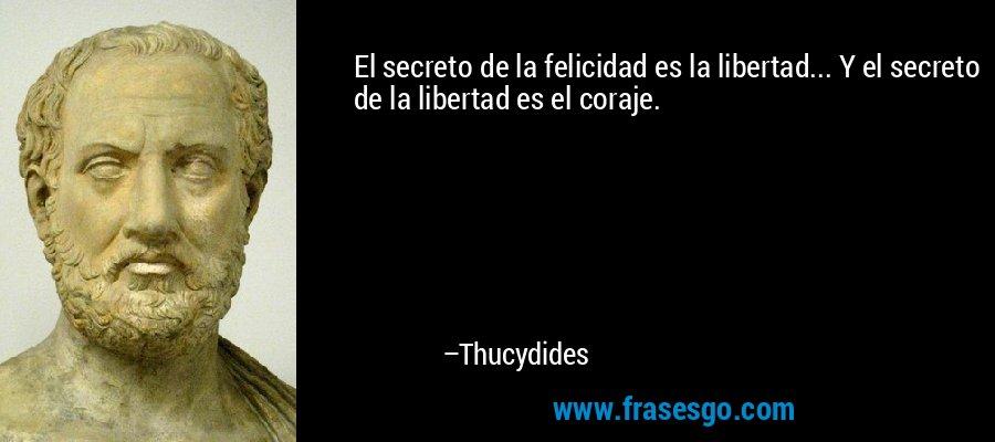 El secreto de la felicidad es la libertad... Y el secreto de la libertad es el coraje. – Thucydides