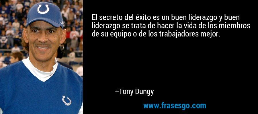 El secreto del éxito es un buen liderazgo y buen liderazgo se trata de hacer la vida de los miembros de su equipo o de los trabajadores mejor. – Tony Dungy