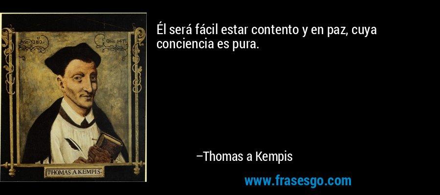 Él será fácil estar contento y en paz, cuya conciencia es pura. – Thomas a Kempis