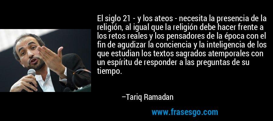 El siglo 21 - y los ateos - necesita la presencia de la religión, al igual que la religión debe hacer frente a los retos reales y los pensadores de la época con el fin de agudizar la conciencia y la inteligencia de los que estudian los textos sagrados atemporales con un espíritu de responder a las preguntas de su tiempo. – Tariq Ramadan