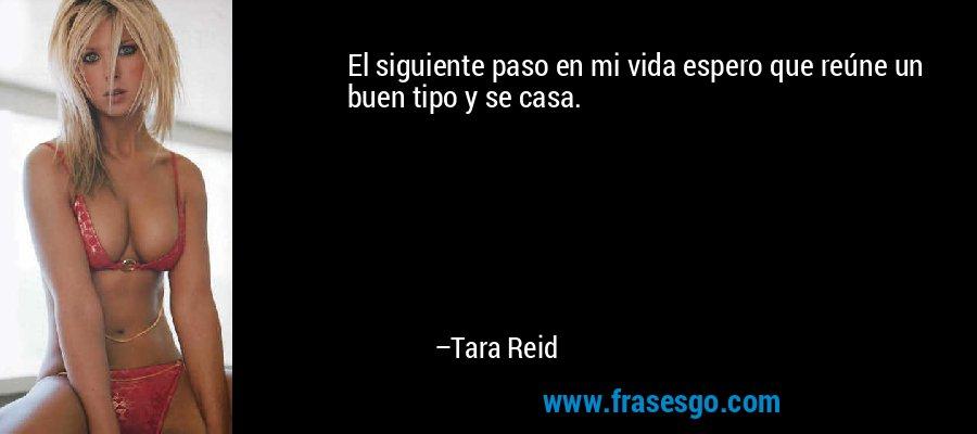 El siguiente paso en mi vida espero que reúne un buen tipo y se casa. – Tara Reid
