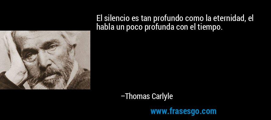 El silencio es tan profundo como la eternidad, el habla un poco profunda con el tiempo. – Thomas Carlyle