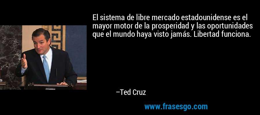 El sistema de libre mercado estadounidense es el mayor motor de la prosperidad y las oportunidades que el mundo haya visto jamás. Libertad funciona. – Ted Cruz
