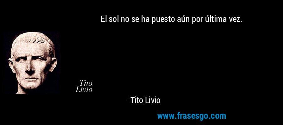 El sol no se ha puesto aún por última vez. – Tito Livio