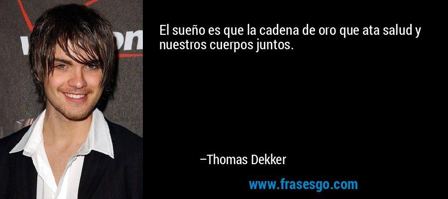El sueño es que la cadena de oro que ata salud y nuestros cuerpos juntos. – Thomas Dekker