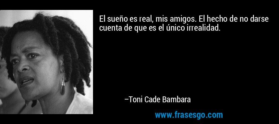 El sueño es real, mis amigos. El hecho de no darse cuenta de que es el único irrealidad. – Toni Cade Bambara