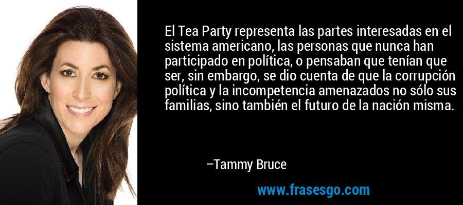 El Tea Party representa las partes interesadas en el sistema americano, las personas que nunca han participado en política, o pensaban que tenían que ser, sin embargo, se dio cuenta de que la corrupción política y la incompetencia amenazados no sólo sus familias, sino también el futuro de la nación misma. – Tammy Bruce