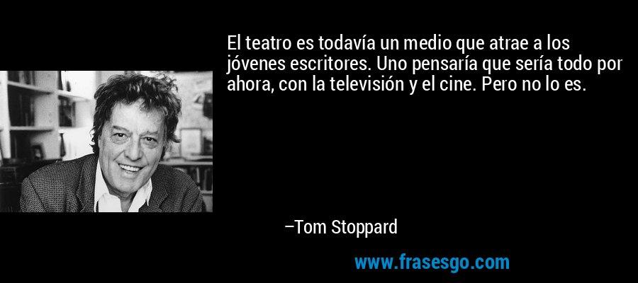 El teatro es todavía un medio que atrae a los jóvenes escritores. Uno pensaría que sería todo por ahora, con la televisión y el cine. Pero no lo es. – Tom Stoppard