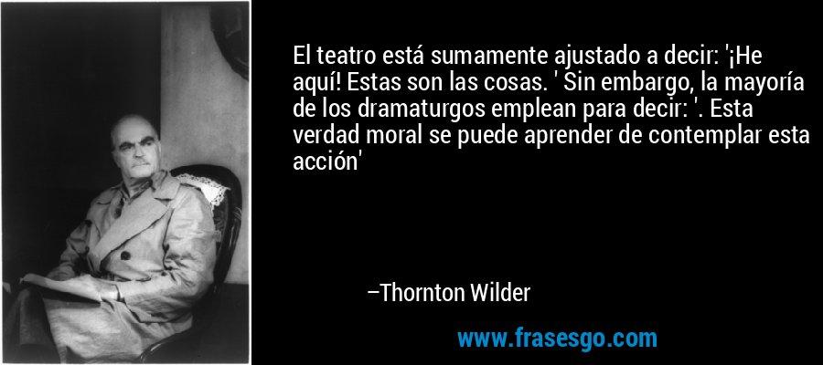 El teatro está sumamente ajustado a decir: '¡He aquí! Estas son las cosas. ' Sin embargo, la mayoría de los dramaturgos emplean para decir: '. Esta verdad moral se puede aprender de contemplar esta acción' – Thornton Wilder
