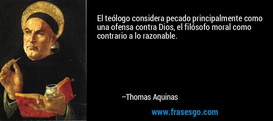 El teólogo considera pecado principalmente como una ofensa contra Dios, el filósofo moral como contrario a lo razonable. – Thomas Aquinas