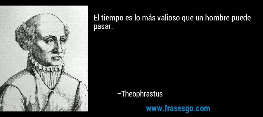 El tiempo es lo más valioso que un hombre puede pasar. – Theophrastus