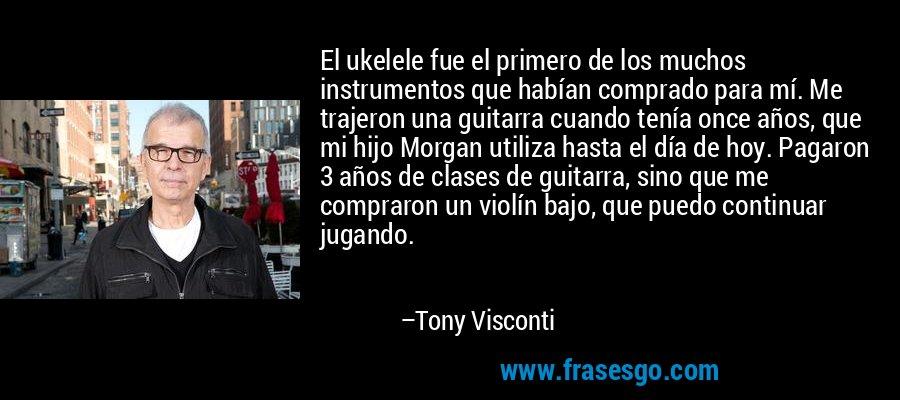 El ukelele fue el primero de los muchos instrumentos que habían comprado para mí. Me trajeron una guitarra cuando tenía once años, que mi hijo Morgan utiliza hasta el día de hoy. Pagaron 3 años de clases de guitarra, sino que me compraron un violín bajo, que puedo continuar jugando. – Tony Visconti