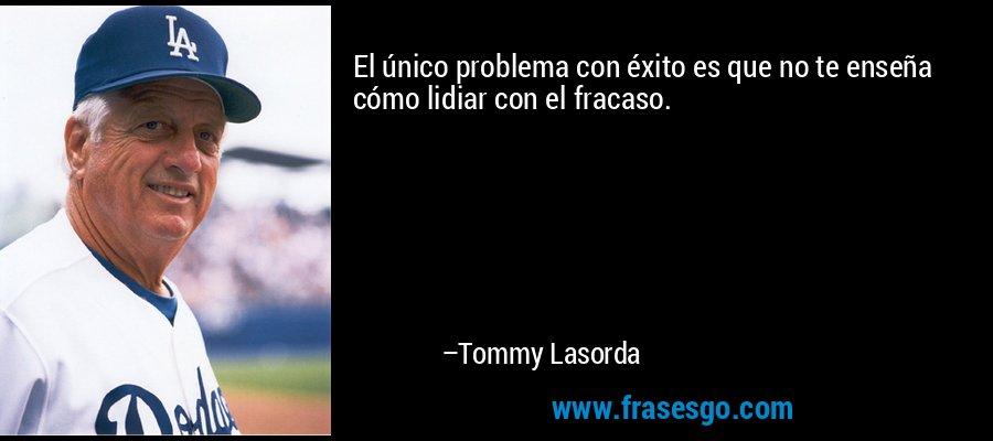El único problema con éxito es que no te enseña cómo lidiar con el fracaso. – Tommy Lasorda