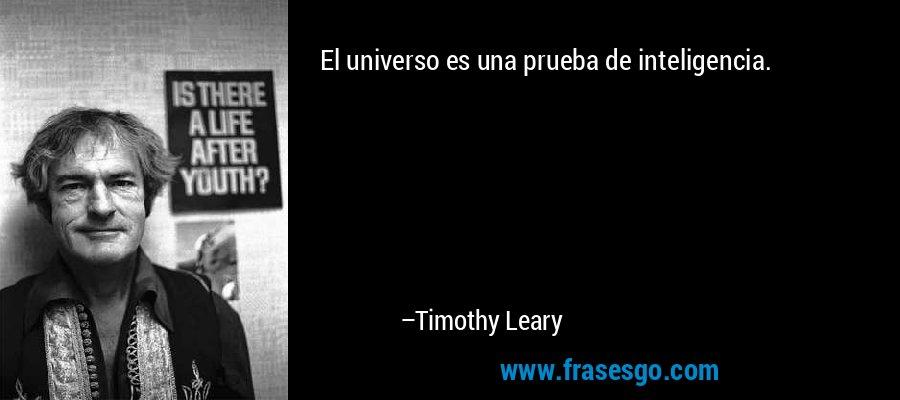 El universo es una prueba de inteligencia. – Timothy Leary