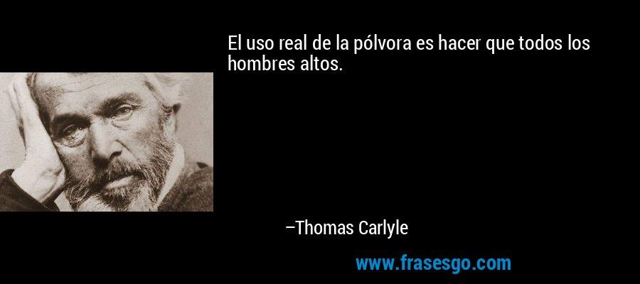 El uso real de la pólvora es hacer que todos los hombres altos. – Thomas Carlyle