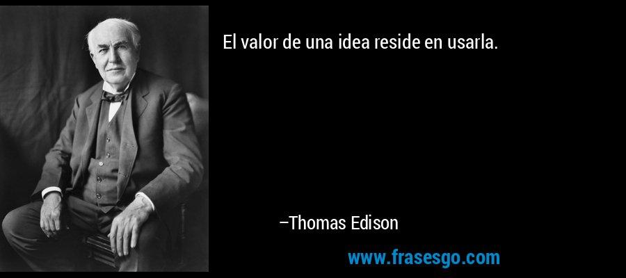 El valor de una idea reside en usarla. – Thomas Edison