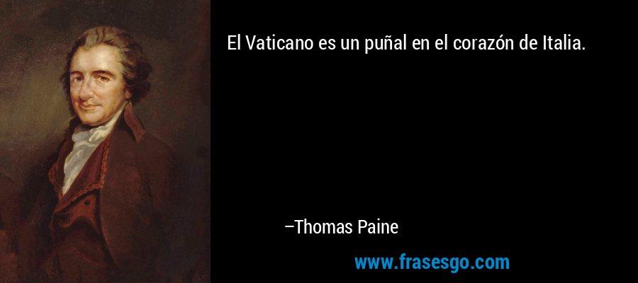 El Vaticano es un puñal en el corazón de Italia. – Thomas Paine