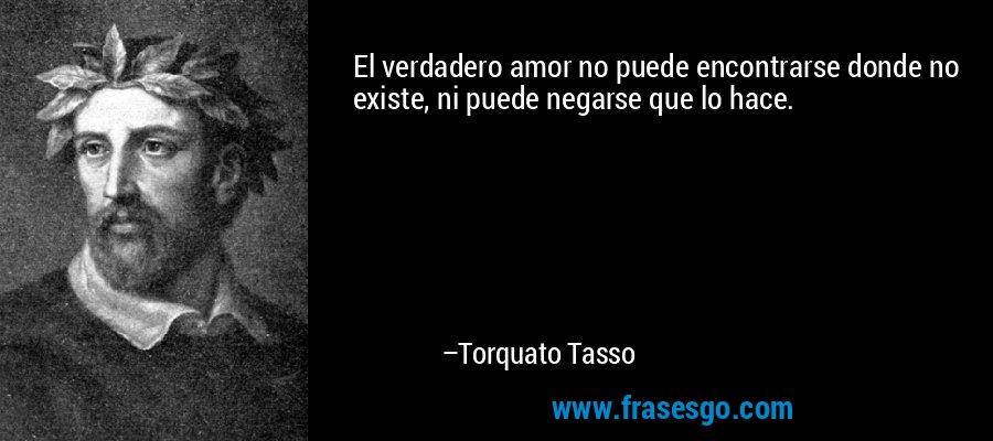 El verdadero amor no puede encontrarse donde no existe, ni puede negarse que lo hace. – Torquato Tasso