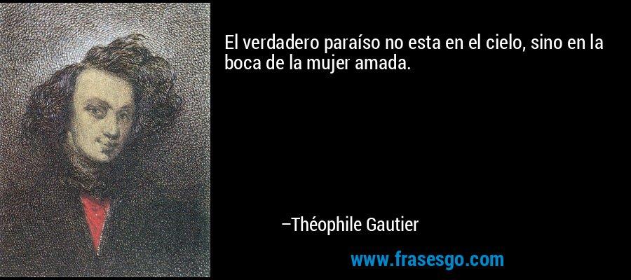 El verdadero paraíso no esta en el cielo, sino en la boca de la mujer amada. – Théophile Gautier
