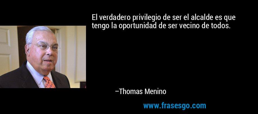 El verdadero privilegio de ser el alcalde es que tengo la oportunidad de ser vecino de todos. – Thomas Menino