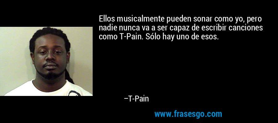 Ellos musicalmente pueden sonar como yo, pero nadie nunca va a ser capaz de escribir canciones como T-Pain. Sólo hay uno de esos. – T-Pain