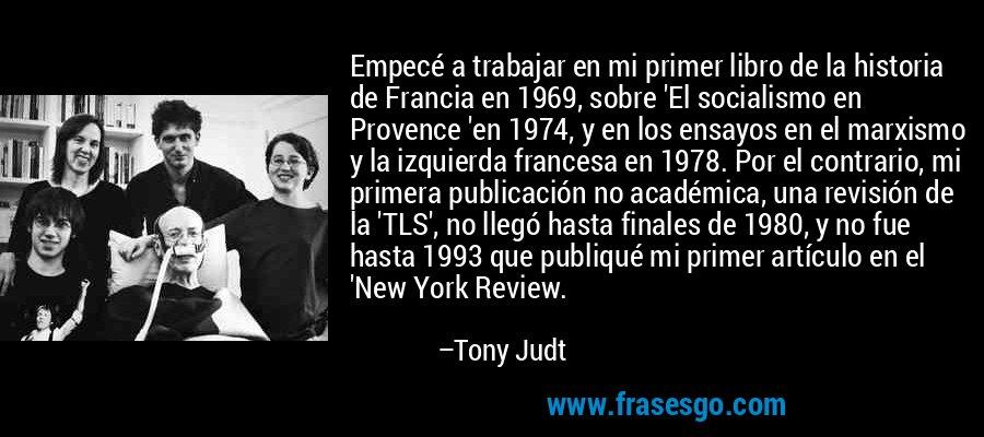 Empecé a trabajar en mi primer libro de la historia de Francia en 1969, sobre 'El socialismo en Provence 'en 1974, y en los ensayos en el marxismo y la izquierda francesa en 1978. Por el contrario, mi primera publicación no académica, una revisión de la 'TLS', no llegó hasta finales de 1980, y no fue hasta 1993 que publiqué mi primer artículo en el 'New York Review. – Tony Judt