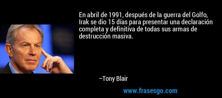En abril de 1991, después de la guerra del Golfo, Irak se dio 15 días para presentar una declaración completa y definitiva de todas sus armas de destrucción masiva. – Tony Blair
