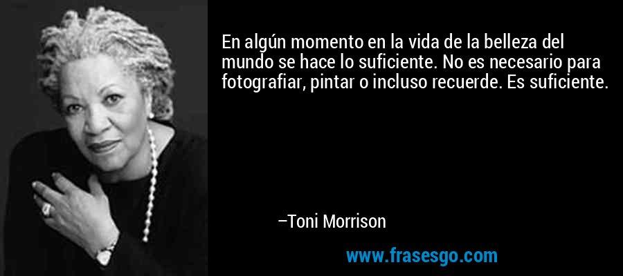En algún momento en la vida de la belleza del mundo se hace lo suficiente. No es necesario para fotografiar, pintar o incluso recuerde. Es suficiente. – Toni Morrison