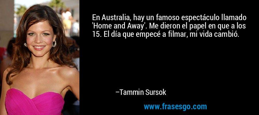 En Australia, hay un famoso espectáculo llamado 'Home and Away'. Me dieron el papel en que a los 15. El día que empecé a filmar, mi vida cambió. – Tammin Sursok