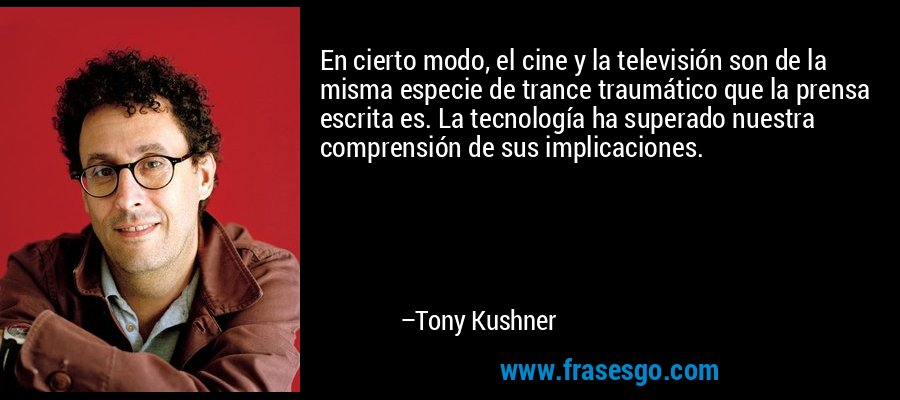 En cierto modo, el cine y la televisión son de la misma especie de trance traumático que la prensa escrita es. La tecnología ha superado nuestra comprensión de sus implicaciones. – Tony Kushner