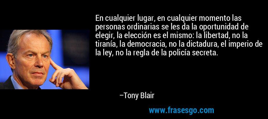 En cualquier lugar, en cualquier momento las personas ordinarias se les da la oportunidad de elegir, la elección es el mismo: la libertad, no la tiranía, la democracia, no la dictadura, el imperio de la ley, no la regla de la policía secreta. – Tony Blair